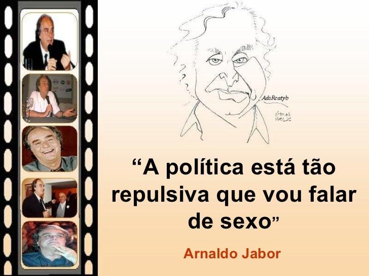 """"""" A política está tão repulsiva que vou falar de sexo """" Arnaldo Jabor"""