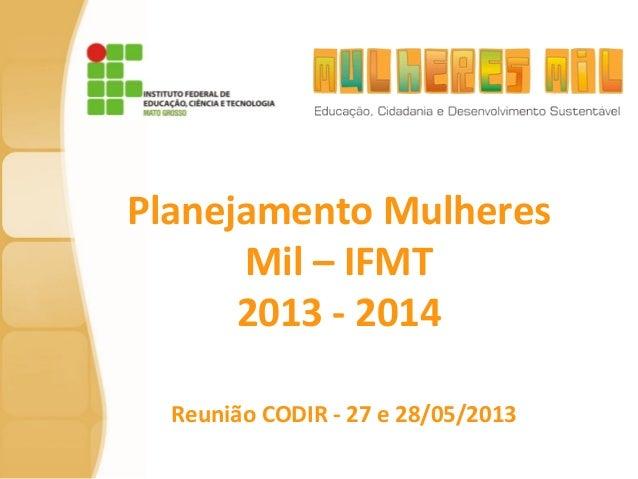 Planejamento Mulheres Mil – IFMT 2013 - 2014 Reunião CODIR - 27 e 28/05/2013