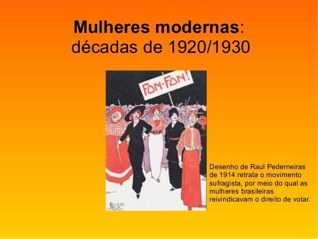 Mulheres modernas: décadas de 1920/1930 Desenho de Raul Pederneiras de 1914 retrata o movimento sufragista, por meio do qu...