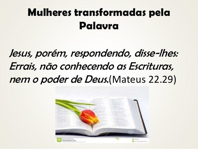 Mulheres transformadas pela Palavra Jesus, porém, respondendo, disse-lhes: Errais, não conhecendo as Escrituras, nem o pod...
