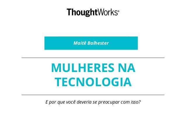 MULHERES NA TECNOLOGIA E por que você deveria se preocupar com isso? Maitê Balhester