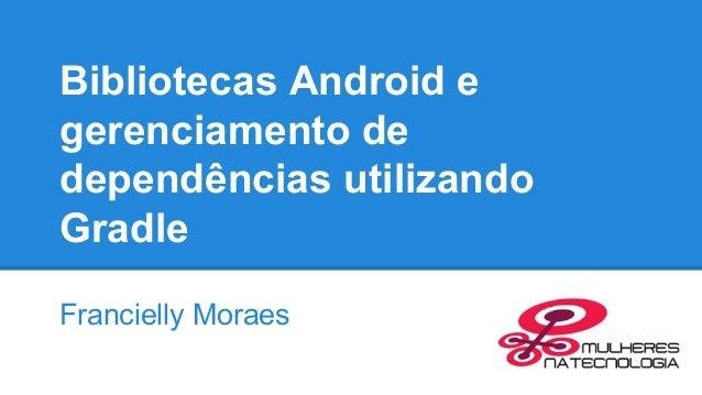 Bibliotecas Android e gerenciamento de dependências utilizando Gradle Francielly Moraes