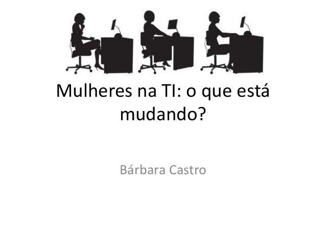 Mulheres na TI: o que está mudando? Bárbara Castro