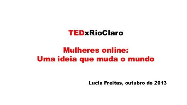 TEDxRioClaro  Mulheres online: Uma ideia que muda o mundo Lucia Freitas, outubro de 2013