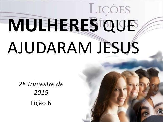 MULHERES QUE AJUDARAM JESUS 2º Trimestre de 2015 Lição 6