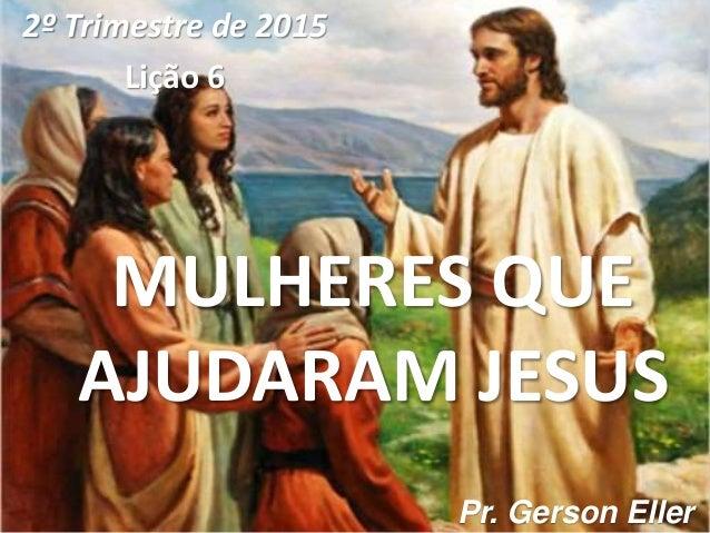 MULHERES QUE AJUDARAM JESUS 2º Trimestre de 2015 Lição 6 Pr. Gerson Eller
