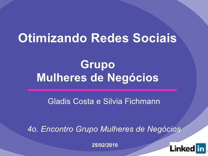 Otimizando Redes Sociais Grupo Mulheres de Negócios <ul><li>Gladis Costa e Silvia Fichmann </li></ul><ul><li>4o. Encontro ...