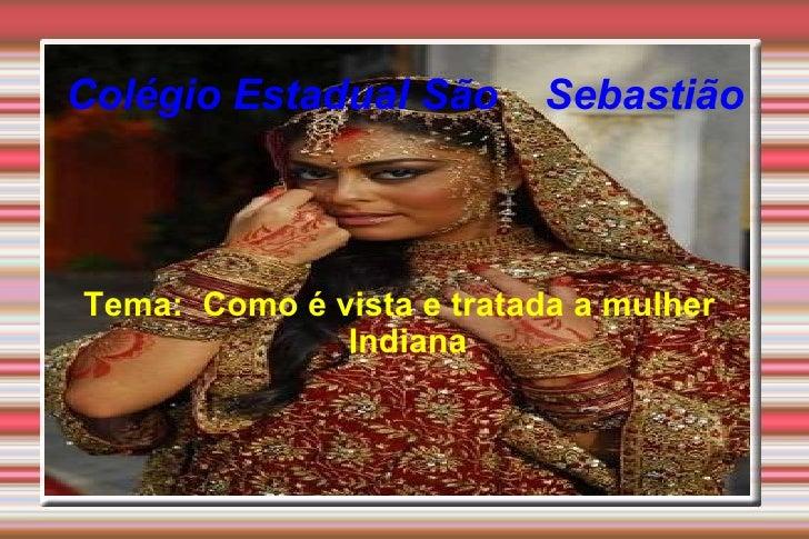Tema:  Como é vista e tratada a mulher  Indiana  Colégio Estadual São  Sebastião