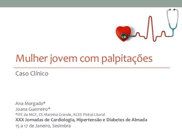 Mulher jovem com palpitações Caso Clínico Ana Morgado* Joana Guerreiro* *IFE de MGF, CS Marinha Grande, ACES Pinhal Litora...