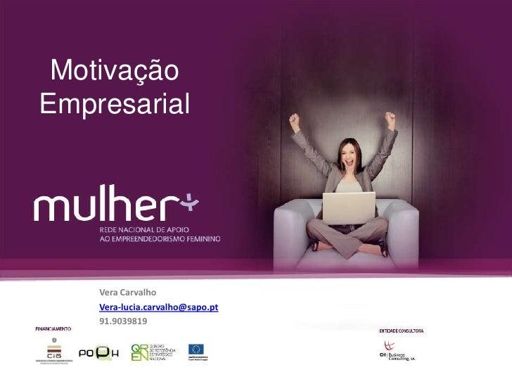 Motivação Empresarial<br />Vera Carvalho<br />Vera-lucia.carvalho@sapo.pt<br />91.9039819<br />