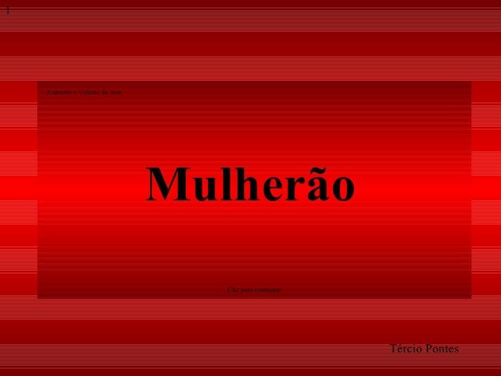 Mulherão Tércio Pontes Aumente o volume do som 1 Clic para continuar
