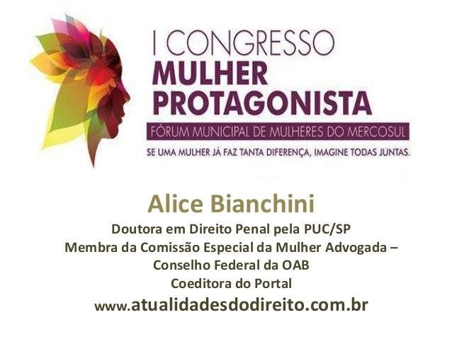 Alice Bianchini Doutora em Direito Penal pela PUC/SP Membra da Comissão Especial da Mulher Advogada – Conselho Federal da ...