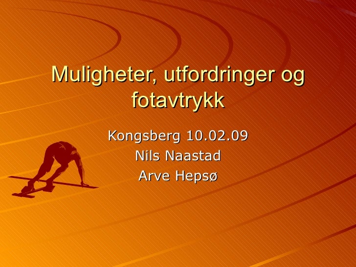 Muligheter, utfordringer og fotavtrykk Kongsberg 10.02.09 Nils Naastad Arve Hepsø
