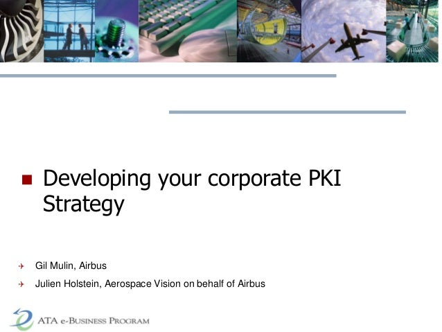  Developing your corporate PKI Strategy  Gil Mulin, Airbus  Julien Holstein, Aerospace Vision on behalf of Airbus