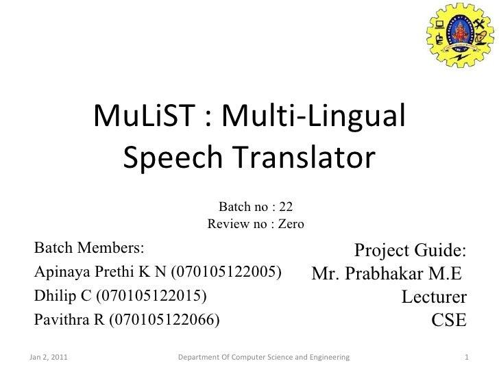MuLiST : Multi-Lingual Speech Translator Batch Members: Apinaya Prethi K N (070105122005) Dhilip C (070105122015) Pavithra...