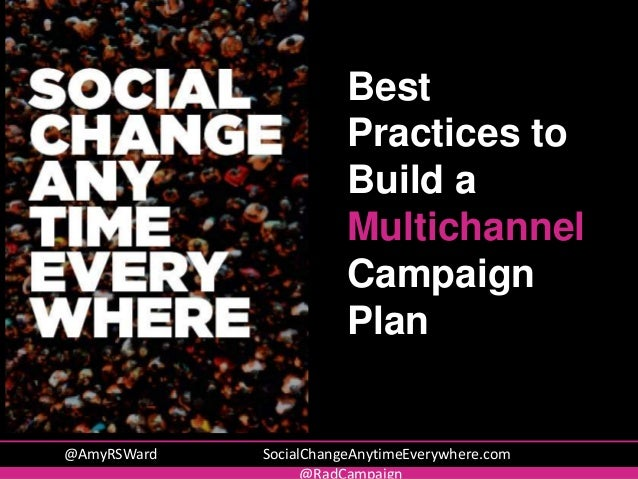 @AmyRSWard SocialChangeAnytimeEverywhere.com Best Practices to Build a Multichannel Campaign Plan