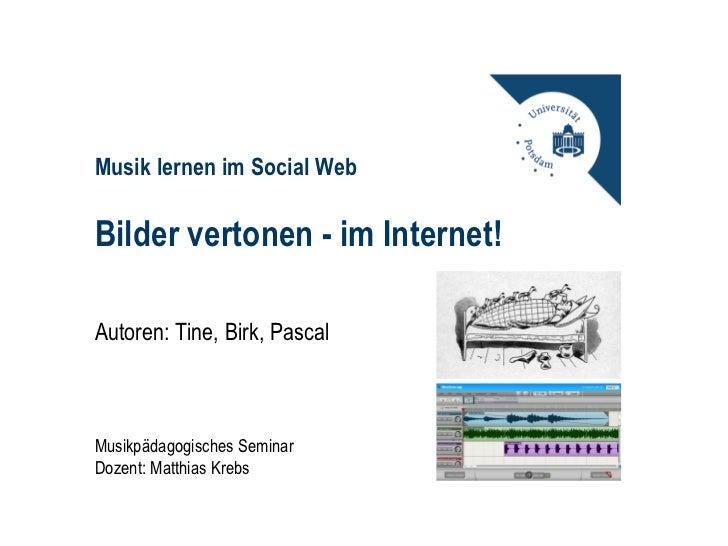 Musik lernen im Social WebBilder vertonen - im Internet!Autoren: Tine, Birk, PascalMusikpädagogisches SeminarDozent: Matth...