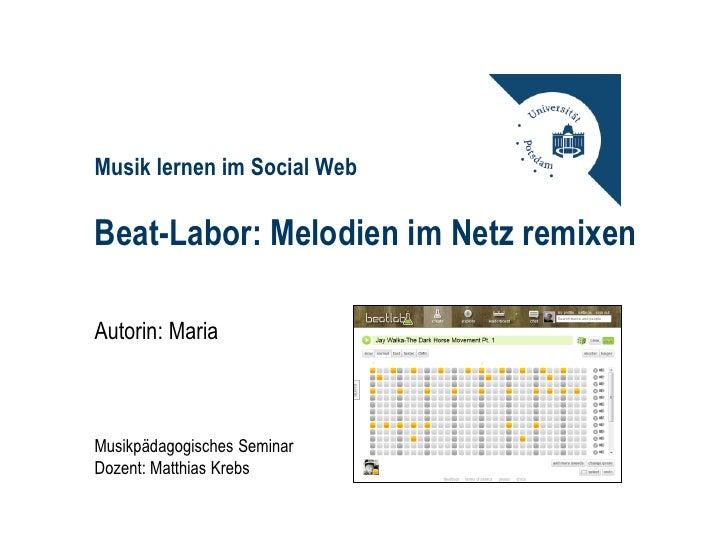 Musik lernen im Social WebBeat-Labor: Melodien im Netz remixenAutorin: MariaMusikpädagogisches SeminarDozent: Matthias Krebs