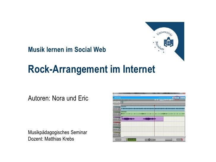 Musik lernen im Social WebRock-Arrangement im InternetAutoren: Nora und EricMusikpädagogisches SeminarDozent: Matthias Krebs