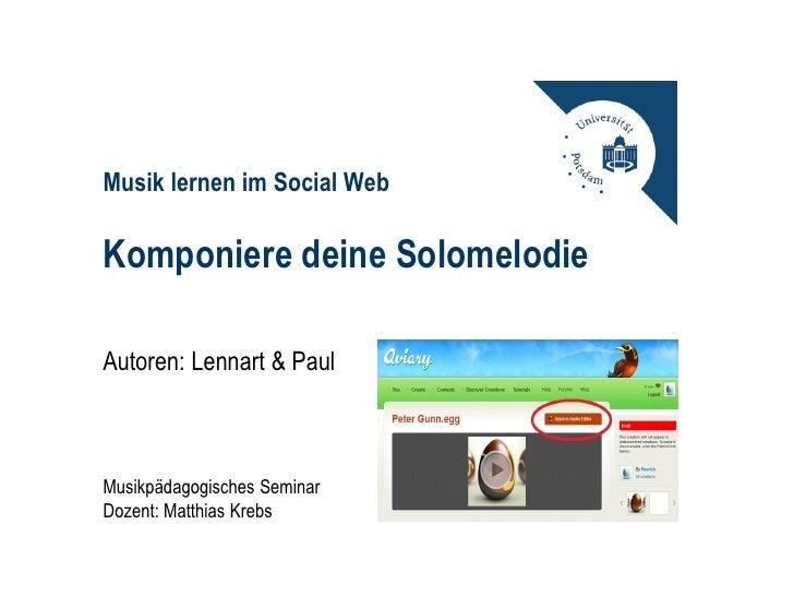Musik lernen im Social WebKomponiere deine SolomelodieAutoren: Lennart & PaulMusikpädagogisches SeminarDozent: Matthias Kr...