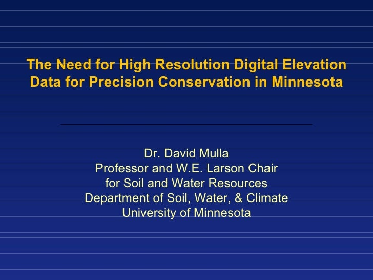 The Need for High Resolution Digital Elevation Data for Precision Conservation in Minnesota Dr. David Mulla Professor and ...