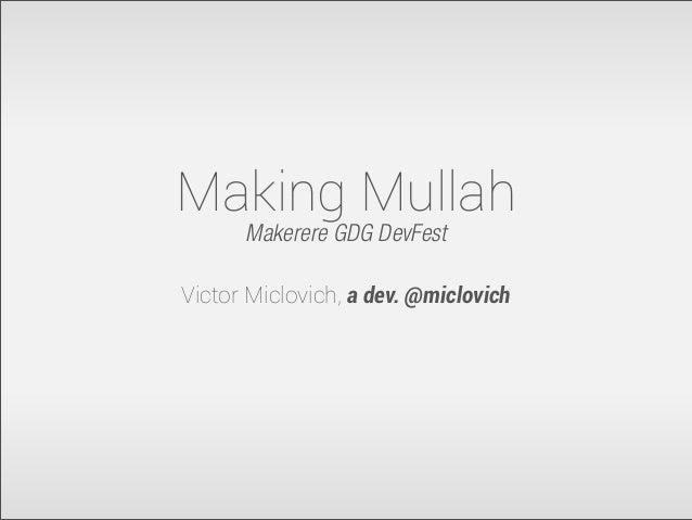 Making Mullah Makerere GDG DevFest Victor Miclovich, a dev. @miclovich