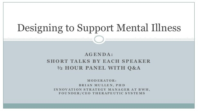 AGENDA: SHORT TALKS BY EACH SPEAKER ½ HOUR PANEL WITH Q&A Designing to Support Mental Illness M O D E R A T O R : B R I A ...
