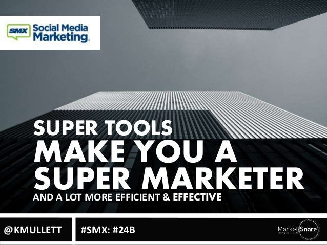 SUPER TOOLS  MAKE YOU A  SUPER MARKETER AND A LOT MORE EFFICIENT & EFFECTIVE  @KMULLETT #SMX: #24B