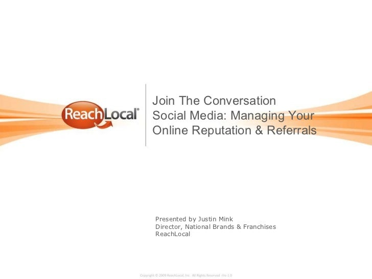 Presented by Justin Mink Director, National Brands & Franchises ReachLocal Join The Conversation Social Media: Managing Yo...