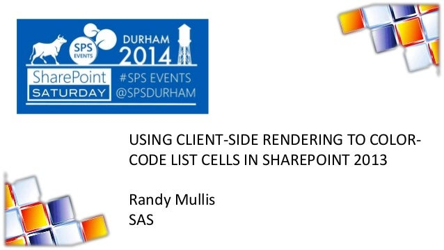 USING CLIENT-SIDE RENDERING TO COLOR- CODE LIST CELLS IN SHAREPOINT 2013 Randy Mullis SAS