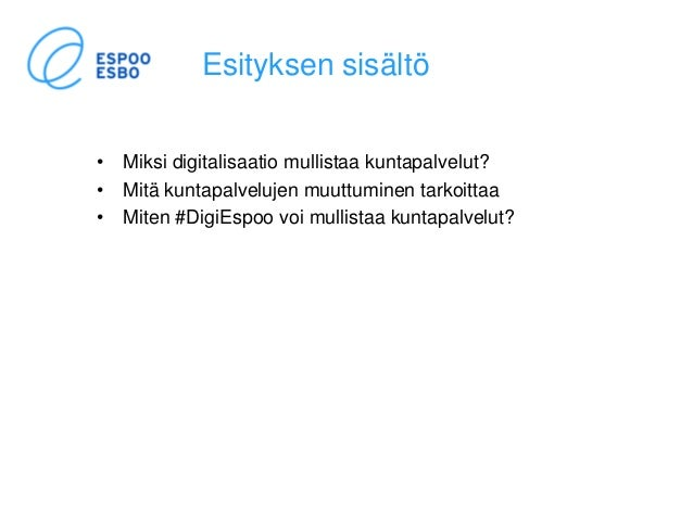 Esityksen sisältö • Miksi digitalisaatio mullistaa kuntapalvelut? • Mitä kuntapalvelujen muuttuminen tarkoittaa • Miten #D...
