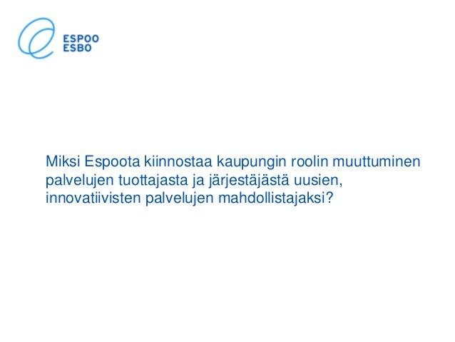 Miksi Espoota kiinnostaa kaupungin roolin muuttuminen palvelujen tuottajasta ja järjestäjästä uusien, innovatiivisten palv...