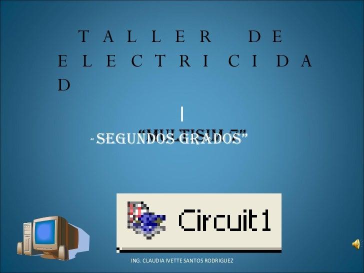 """l ING. CLAUDIA IVETTE SANTOS RODRIGUEZ TALLER DE ELECTRICIDAD """" MULTISIM 7"""" """"  segundos grados"""""""