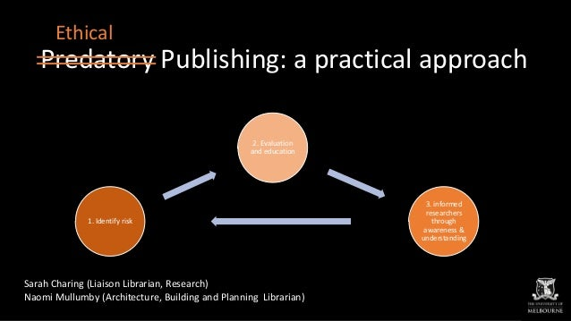 Predatory Publishing: a practical approach Sarah Charing (Liaison Librarian, Research) Naomi Mullumby (Architecture, Build...