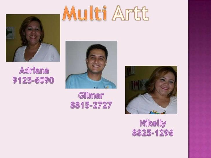 MultiArtt<br /> Adriana 9125-6090<br />Gilmar<br />8815-2727<br />Nikelly 8825-1296<br />