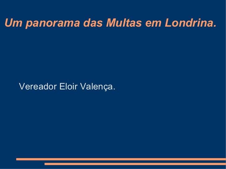 Um panorama das Multas em Londrina. <ul><li>Vereador Eloir Valença. </li></ul>