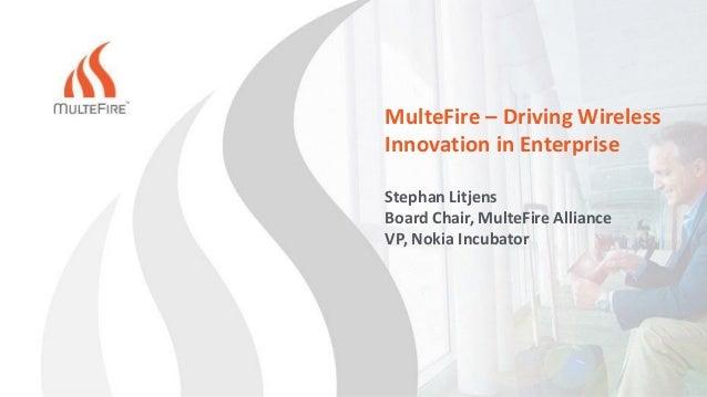 MulteFire – Driving Wireless Innovation in Enterprise Stephan Litjens Board Chair, MulteFire Alliance VP, Nokia Incubator