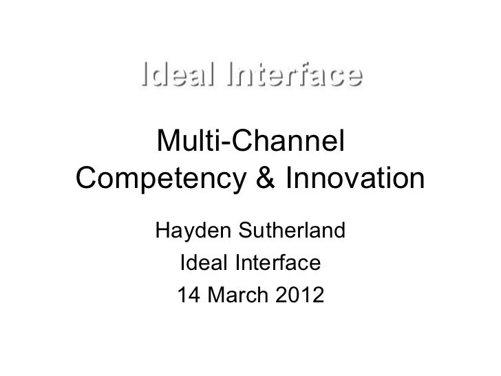 Multi-ChannelCompetency & Innovation     Hayden Sutherland       Ideal Interface      14 March 2012