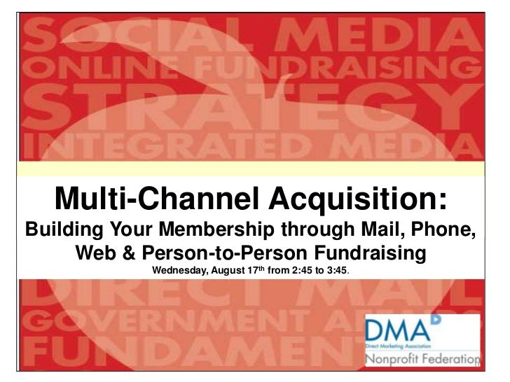 Multi-Channel Acquisition: Building Your Membership through Mail, Phone, Web & Person-to-Person Fundraising<br />Wednesday...