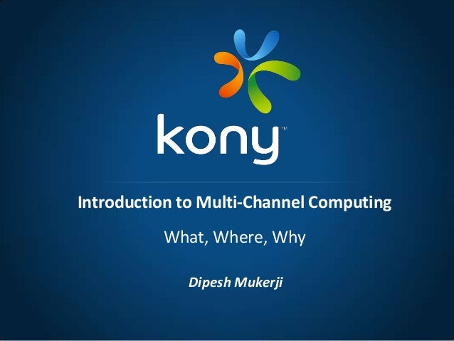 Dipesh MukerjiIntroduction to Multi-Channel ComputingWhat, Where, Why