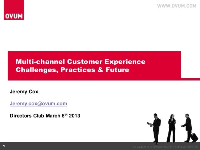 Multi-channel Customer Experience      Challenges, Practices & Future    Jeremy Cox    Jeremy.cox@ovum.com    Directors Cl...