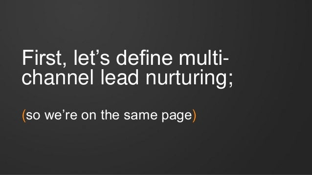 First, let's define multi- channel lead nurturing; (so we're on the same page)