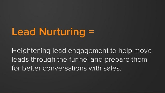 Lead Nurturing = Heightening lead engagement to help move leads through the funnel and prepare them for better conversatio...