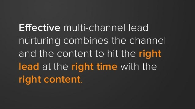 Effective multi-channel lead nurturing combines the channel and the content to hit the right lead at the right time with t...