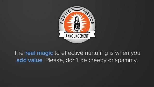 The real magic to effective nurturing is when you add value. Please, don't be creepy or spammy.