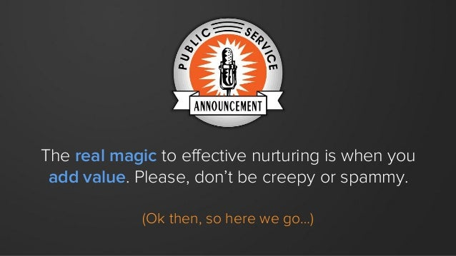 The real magic to effective nurturing is when you add value. Please, don't be creepy or spammy. (Ok then, so here we go…)