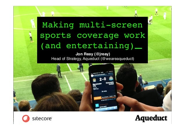 Making multi-screen sports coverage work (and entertaining) _! Jon Reay (@jreay)! Head of Strategy, Aqueduct (@weareaquedu...