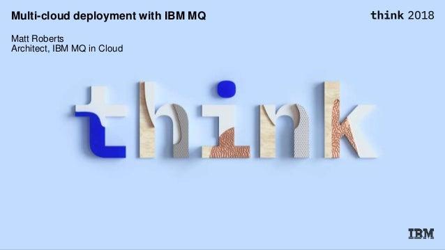 Multi-cloud deployment with IBM MQ Matt Roberts Architect, IBM MQ in Cloud