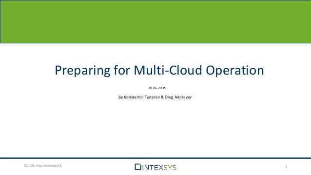 ©2019, Intechsystems SIA Preparing for Multi-Cloud Operation 1 20.06.2019 By Konstantin Tjuterev & Oleg Andreyev