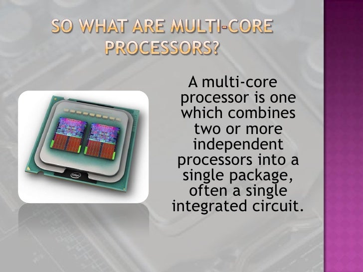 multi core processors A multi-core processor is a single computing component with two or more independent processing units called cores, which read and execute program instructions.